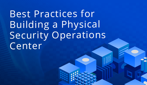 Best Practices for Building a Physical Security Operations Center