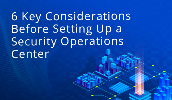 6 Key Considerations Before Setting Up a Security Operations Center