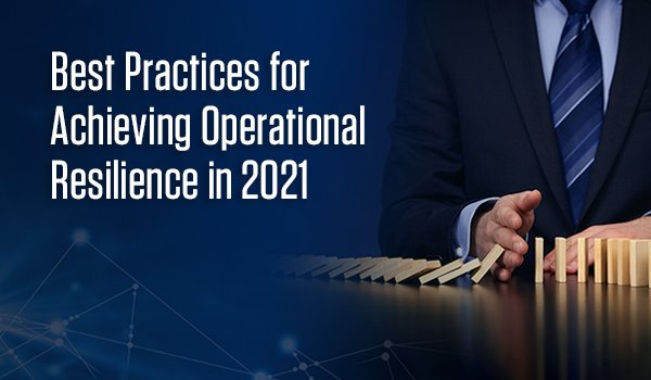 Best Practices for Achieving Operational Resilience in 2021